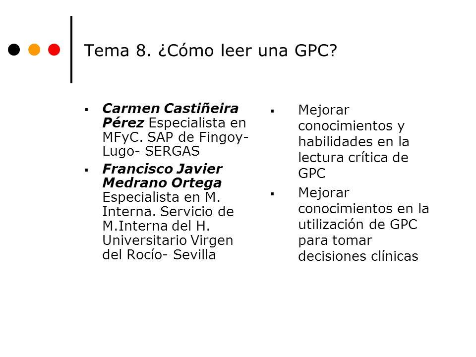 Tema 8. ¿Cómo leer una GPC? Carmen Castiñeira Pérez Especialista en MFyC. SAP de Fingoy- Lugo- SERGAS Francisco Javier Medrano Ortega Especialista en