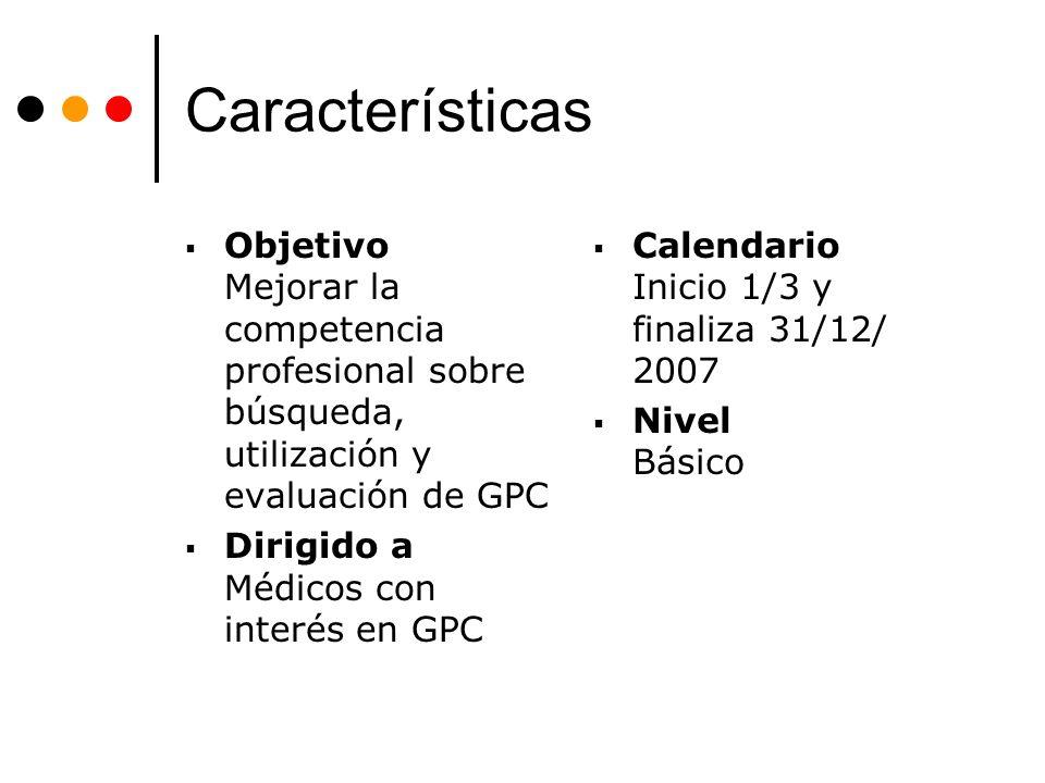 Características Objetivo Mejorar la competencia profesional sobre búsqueda, utilización y evaluación de GPC Dirigido a Médicos con interés en GPC Cale