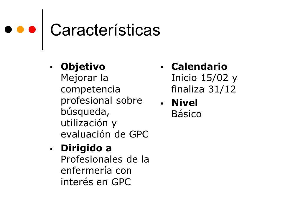 Características Objetivo Mejorar la competencia profesional sobre búsqueda, utilización y evaluación de GPC Dirigido a Profesionales de la enfermería con interés en GPC Calendario Inicio 15/02 y finaliza 31/12 Nivel Básico