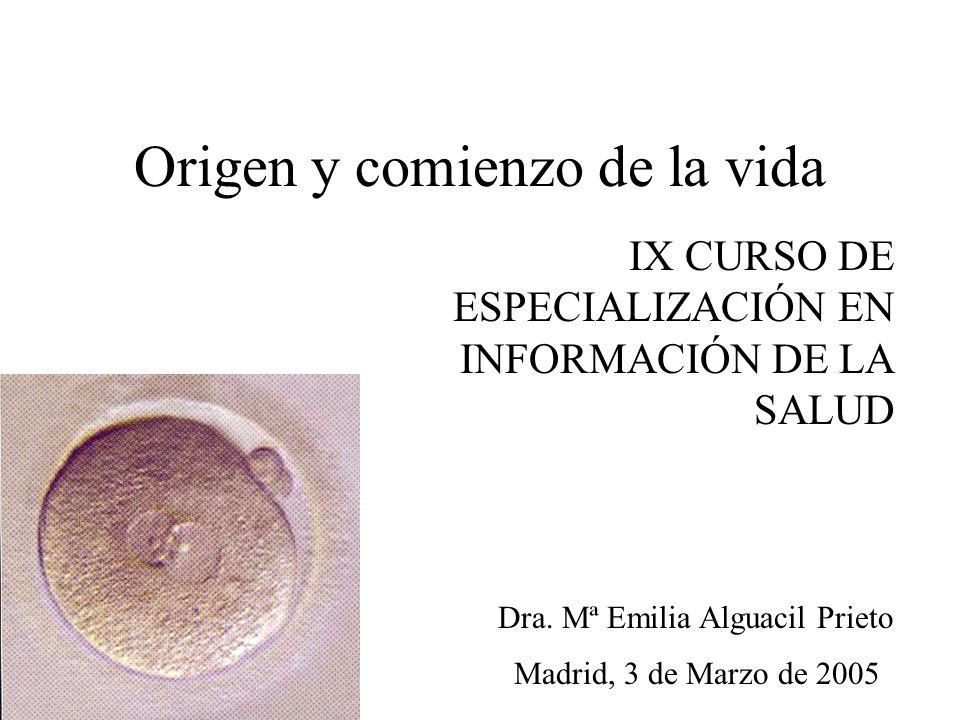 Origen y comienzo de la vida IX CURSO DE ESPECIALIZACIÓN EN INFORMACIÓN DE LA SALUD Madrid, 3 de Marzo de 2005 Dra. Mª Emilia Alguacil Prieto