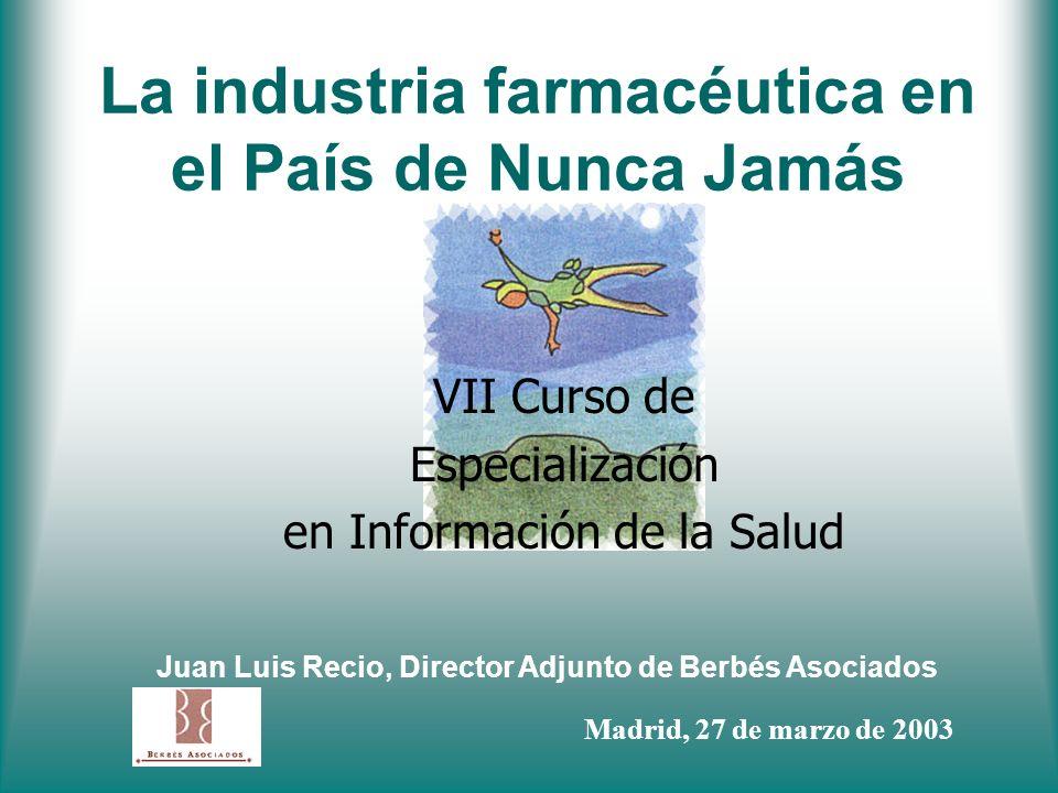 La industria farmacéutica en el País de Nunca Jamás VII Curso de Especialización en Información de la Salud Juan Luis Recio, Director Adjunto de Berbé