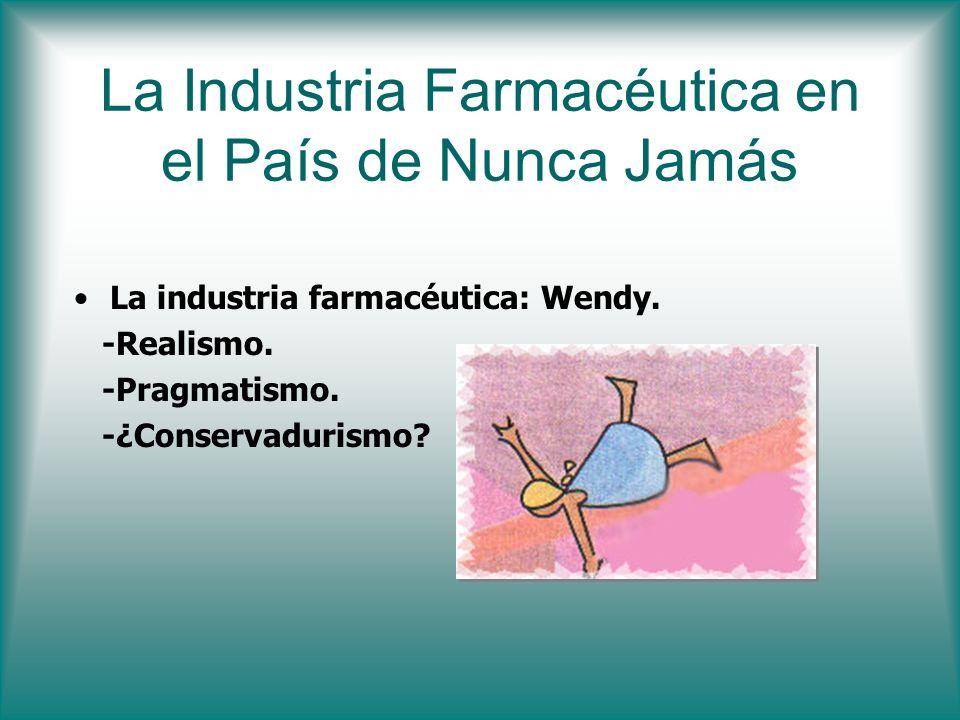La Industria Farmacéutica en el País de Nunca Jamás La industria farmacéutica: Wendy. -Realismo. -Pragmatismo. -¿Conservadurismo?