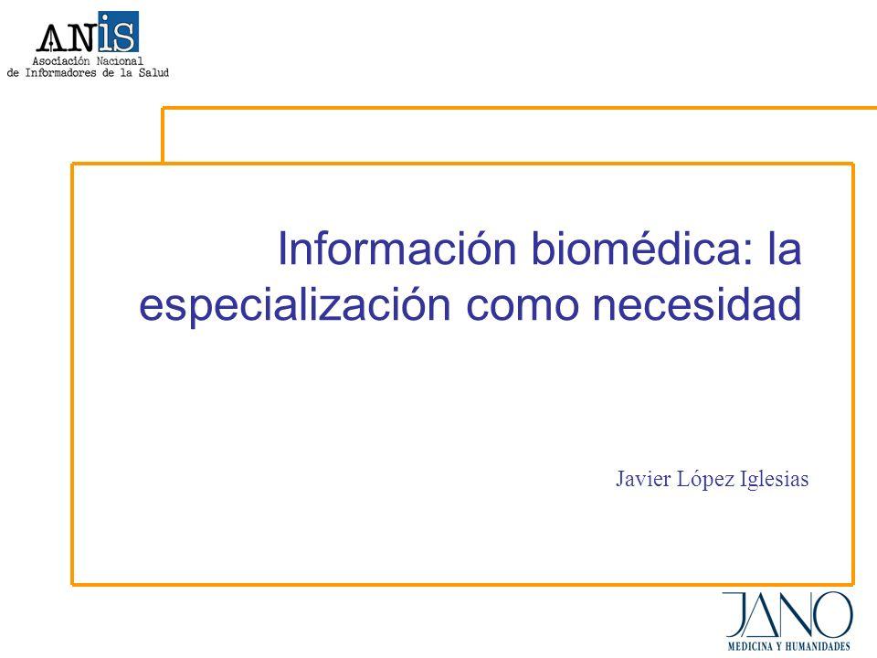 Información biomédica: la especialización como necesidad Javier López Iglesias