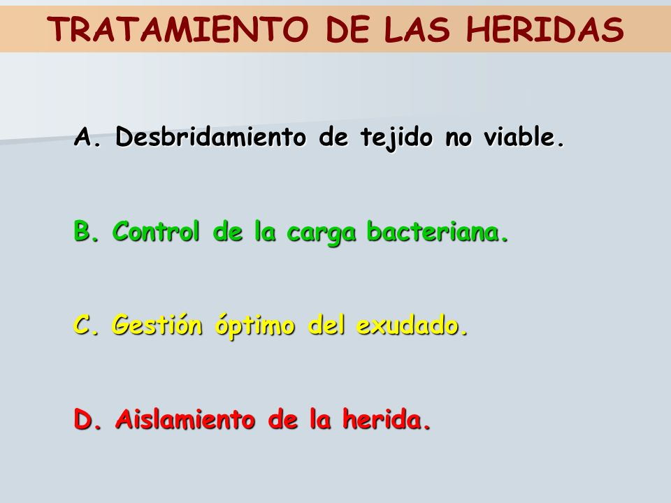 TRATAMIENTO DE LAS HERIDAS A. Desbridamiento de tejido no viable. B. Control de la carga bacteriana. C. Gestión óptimo del exudado. D. Aislamiento de