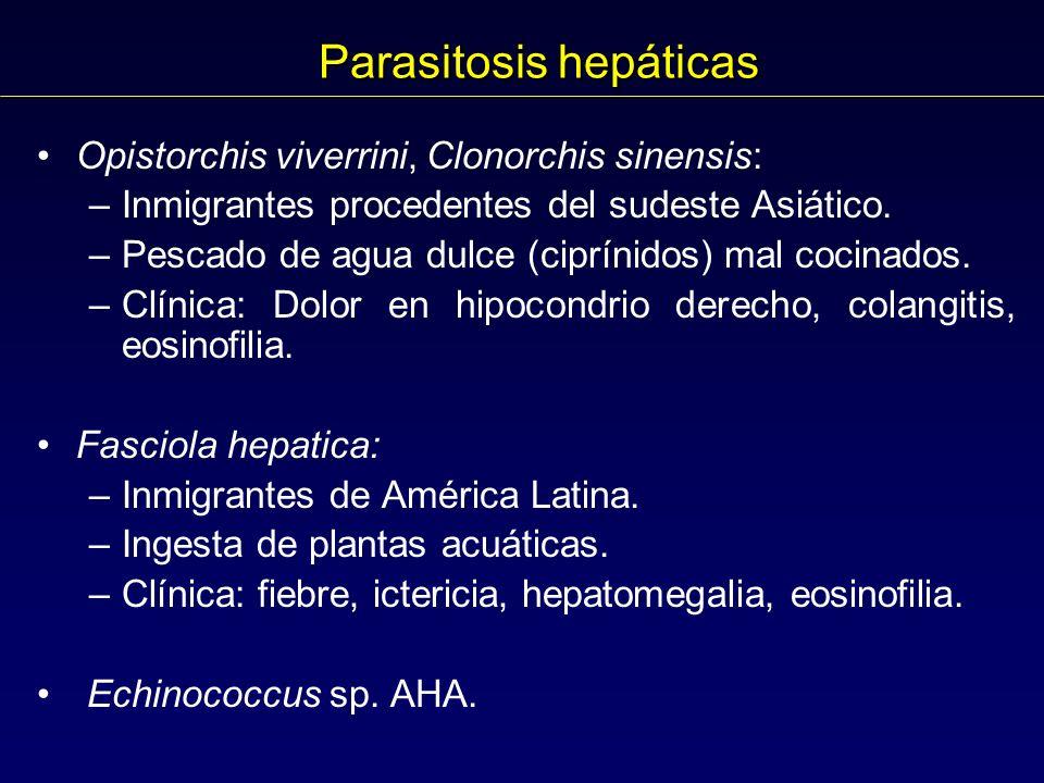 Parasitosis hepáticas Opistorchis viverrini, Clonorchis sinensis: –Inmigrantes procedentes del sudeste Asiático.
