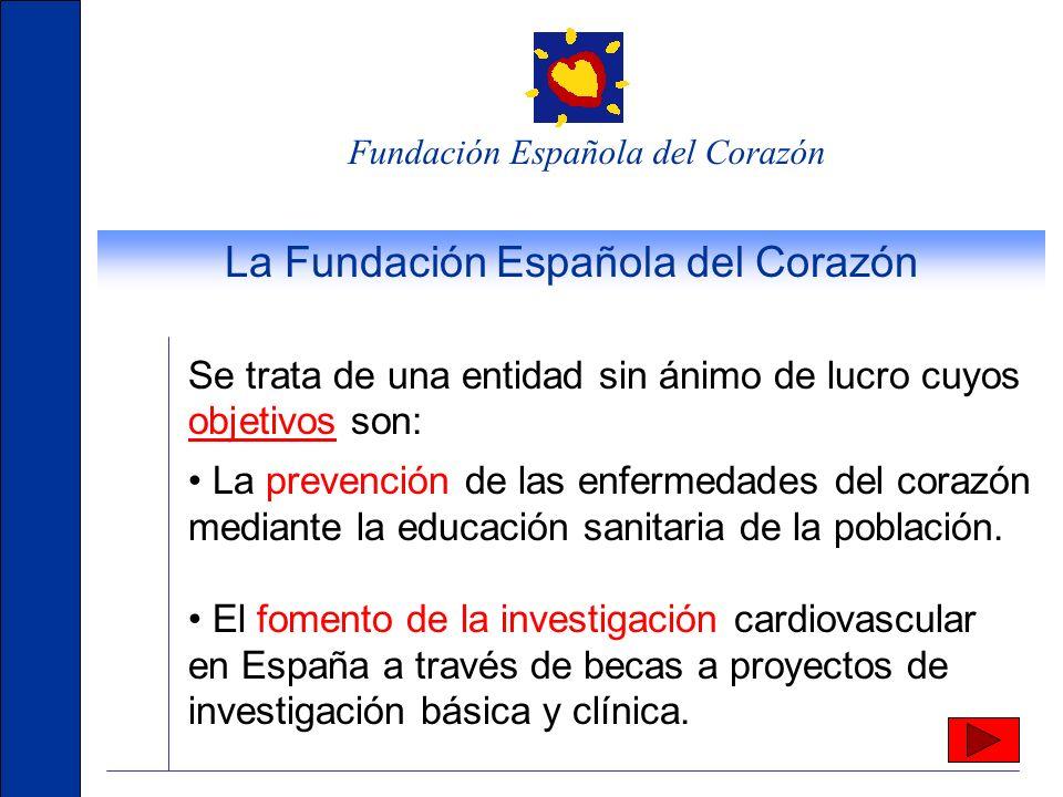 Fundación Española del Corazón La Fundación Española del Corazón Se trata de una entidad sin ánimo de lucro cuyos objetivos son: La prevención de las enfermedades del corazón mediante la educación sanitaria de la población.