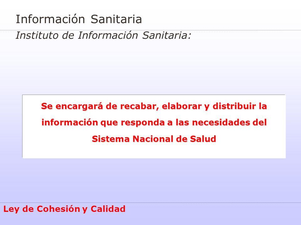 Información Sanitaria Instituto de Información Sanitaria: Se encargará de recabar, elaborar y distribuir la información que responda a las necesidades