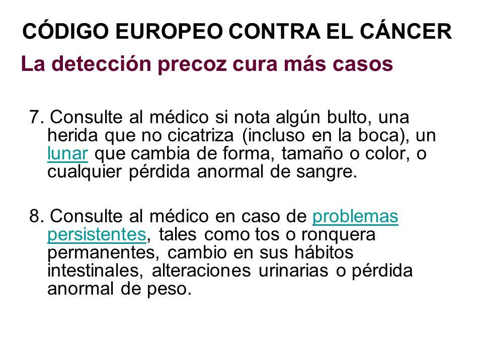 CÓDIGO EUROPEO CONTRA EL CÁNCER La detección precoz cura más casos 7. Consulte al médico si nota algún bulto, una herida que no cicatriza (incluso en