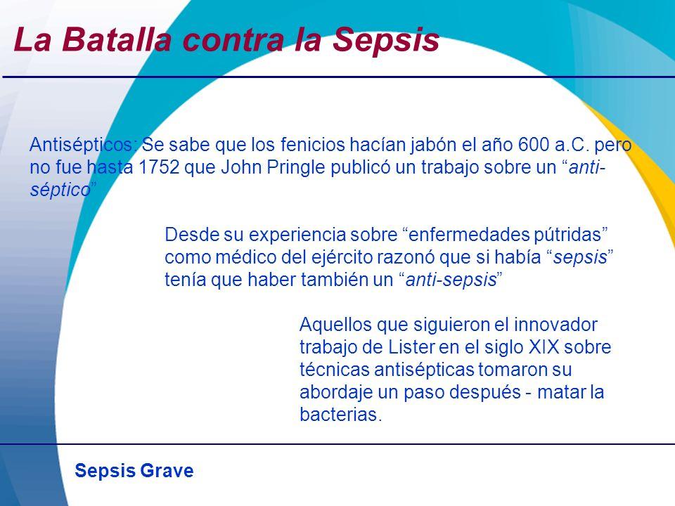 Sepsis Grave La Batalla contra la Sepsis Antisépticos: Se sabe que los fenicios hacían jabón el año 600 a.C. pero no fue hasta 1752 que John Pringle p