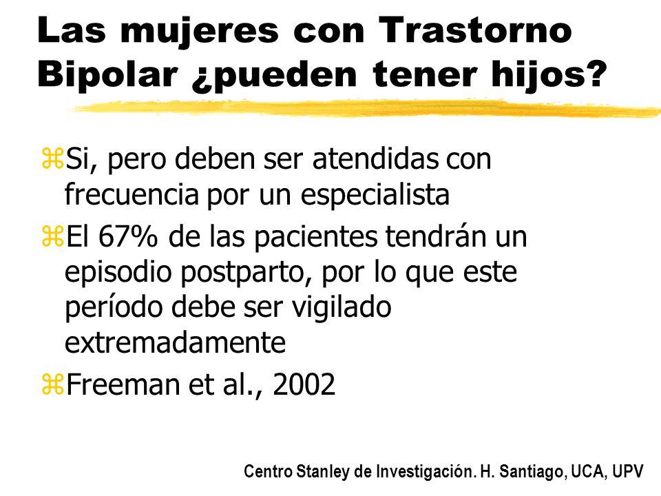Centro Stanley de Investigación. H. Santiago, UCA, UPV Las mujeres con Trastorno Bipolar ¿pueden tener hijos? zSi, pero deben ser atendidas con frecue