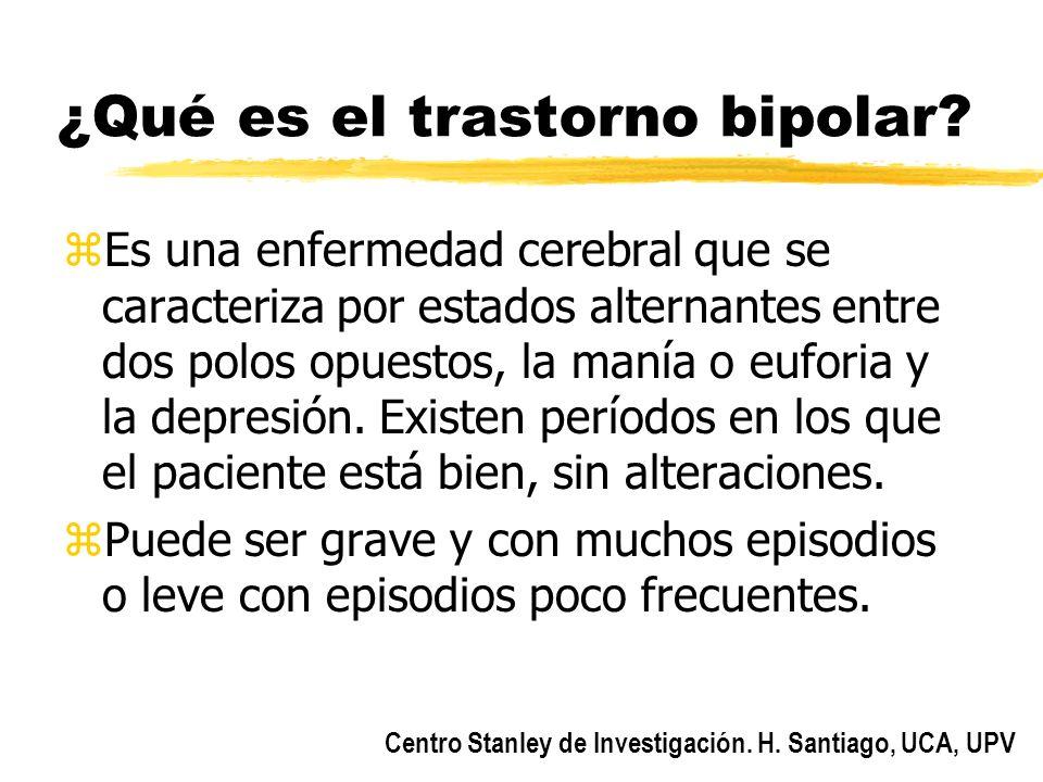 Centro Stanley de Investigación. H. Santiago, UCA, UPV ¿Qué es el trastorno bipolar? zEs una enfermedad cerebral que se caracteriza por estados altern