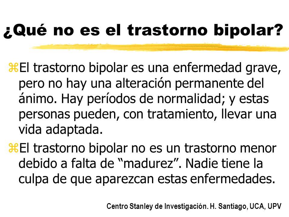 Centro Stanley de Investigación. H. Santiago, UCA, UPV ¿Qué no es el trastorno bipolar? zEl trastorno bipolar es una enfermedad grave, pero no hay una