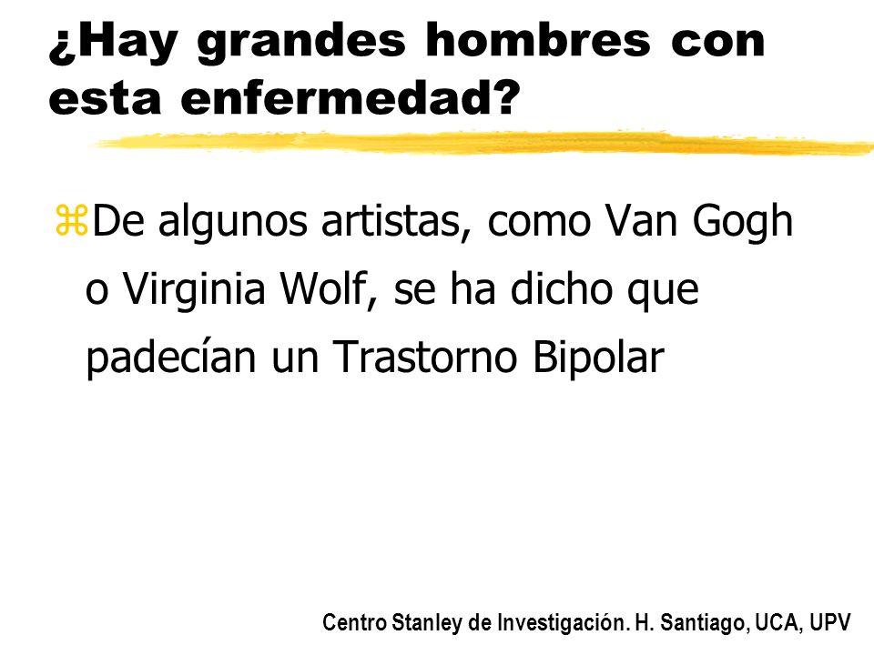Centro Stanley de Investigación. H. Santiago, UCA, UPV ¿Hay grandes hombres con esta enfermedad? zDe algunos artistas, como Van Gogh o Virginia Wolf,