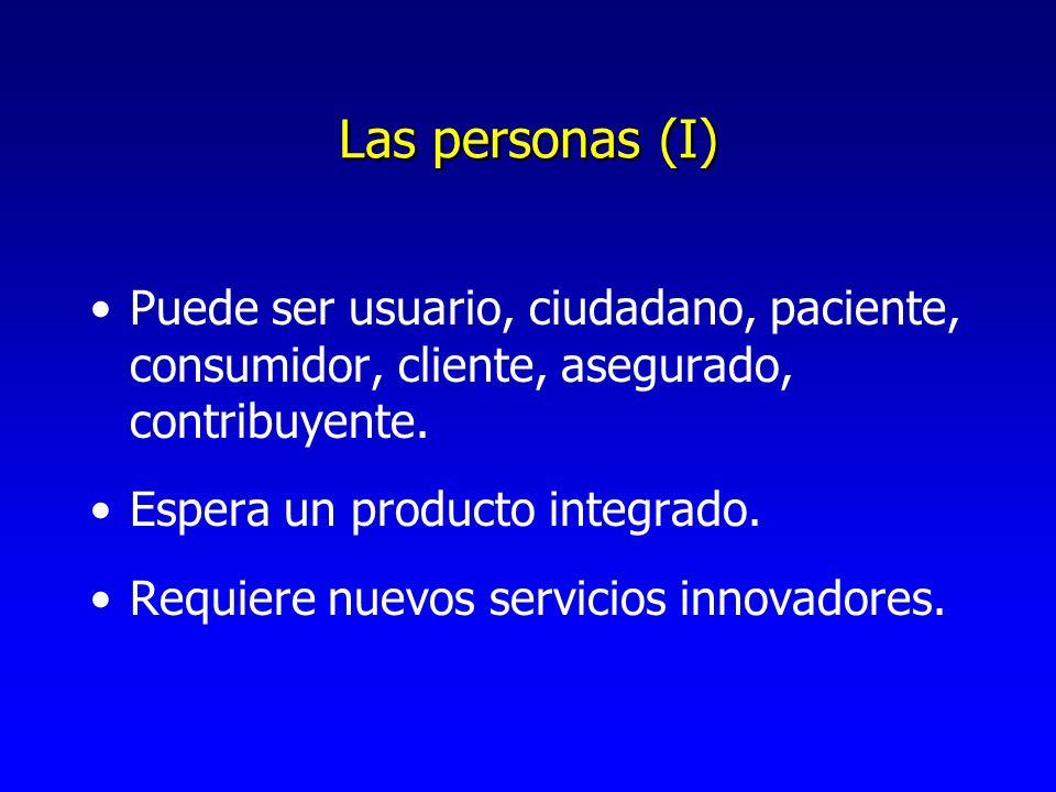 Las personas (I) Puede ser usuario, ciudadano, paciente, consumidor, cliente, asegurado, contribuyente. Espera un producto integrado. Requiere nuevos