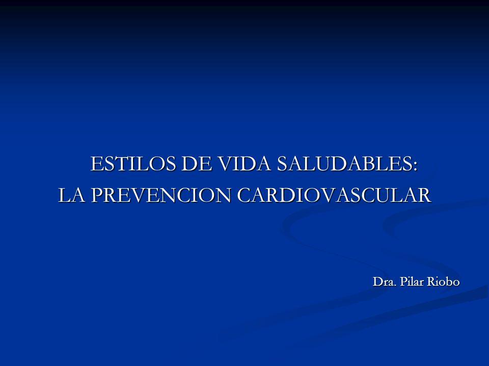 ESTILOS DE VIDA SALUDABLES: LA PREVENCION CARDIOVASCULAR Dra. Pilar Riobo