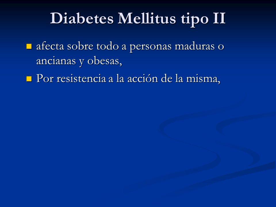 Diabetes Mellitus tipo II afecta sobre todo a personas maduras o ancianas y obesas, afecta sobre todo a personas maduras o ancianas y obesas, Por resi