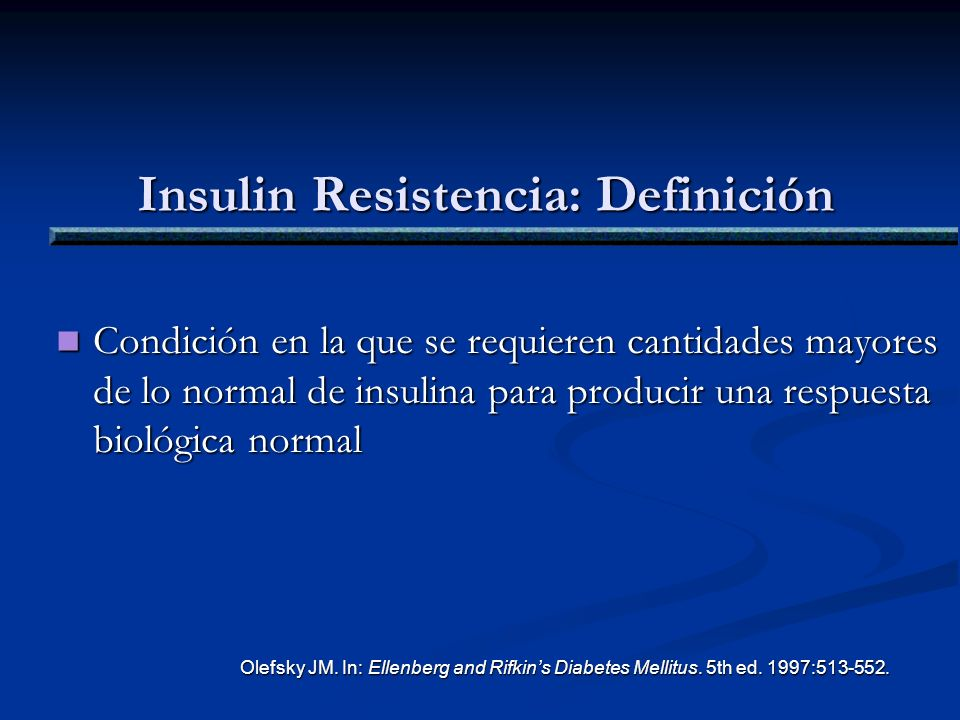 Insulin Resistencia: Definición Condición en la que se requieren cantidades mayores de lo normal de insulina para producir una respuesta biológica nor