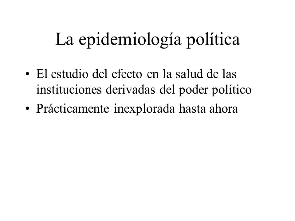 La epidemiología política El estudio del efecto en la salud de las instituciones derivadas del poder político Prácticamente inexplorada hasta ahora