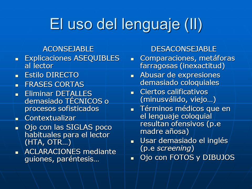 El uso del lenguaje (II) ACONSEJABLE Explicaciones ASEQUIBLES al lector Explicaciones ASEQUIBLES al lector Estilo DIRECTO Estilo DIRECTO FRASES CORTAS FRASES CORTAS Eliminar DETALLES demasiado TÉCNICOS o procesos sofisticados Eliminar DETALLES demasiado TÉCNICOS o procesos sofisticados Contextualizar Contextualizar Ojo con las SIGLAS poco habituales para el lector (HTA, OTR…) Ojo con las SIGLAS poco habituales para el lector (HTA, OTR…) ACLARACIONES mediante guiones, paréntesis… ACLARACIONES mediante guiones, paréntesis…DESACONSEJABLE Comparaciones, metáforas farragosas (inexactitud) Comparaciones, metáforas farragosas (inexactitud) Abusar de expresiones demasiado coloquiales Abusar de expresiones demasiado coloquiales Ciertos calificativos (minusválido, viejo…) Ciertos calificativos (minusválido, viejo…) Términos médicos que en el lenguaje coloquial resultan ofensivos (p.e madre añosa) Términos médicos que en el lenguaje coloquial resultan ofensivos (p.e madre añosa) Usar demasiado el inglés (p.e screening) Usar demasiado el inglés (p.e screening) Ojo con FOTOS y DIBUJOS Ojo con FOTOS y DIBUJOS