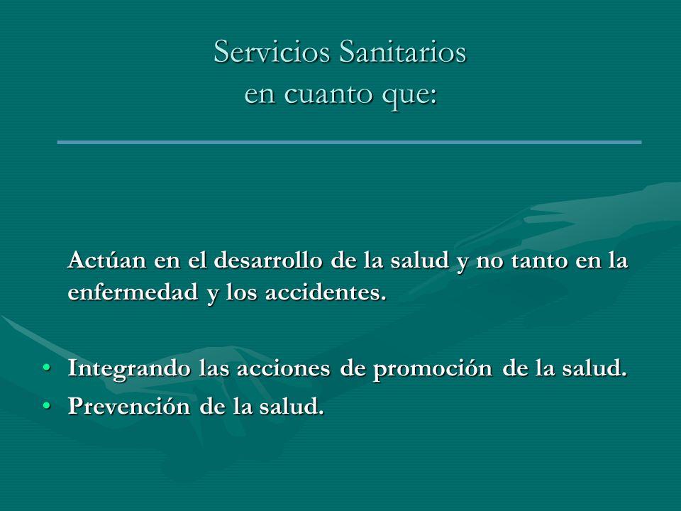 Servicios Sanitarios en cuanto que: Actúan en el desarrollo de la salud y no tanto en la enfermedad y los accidentes. Integrando las acciones de promo