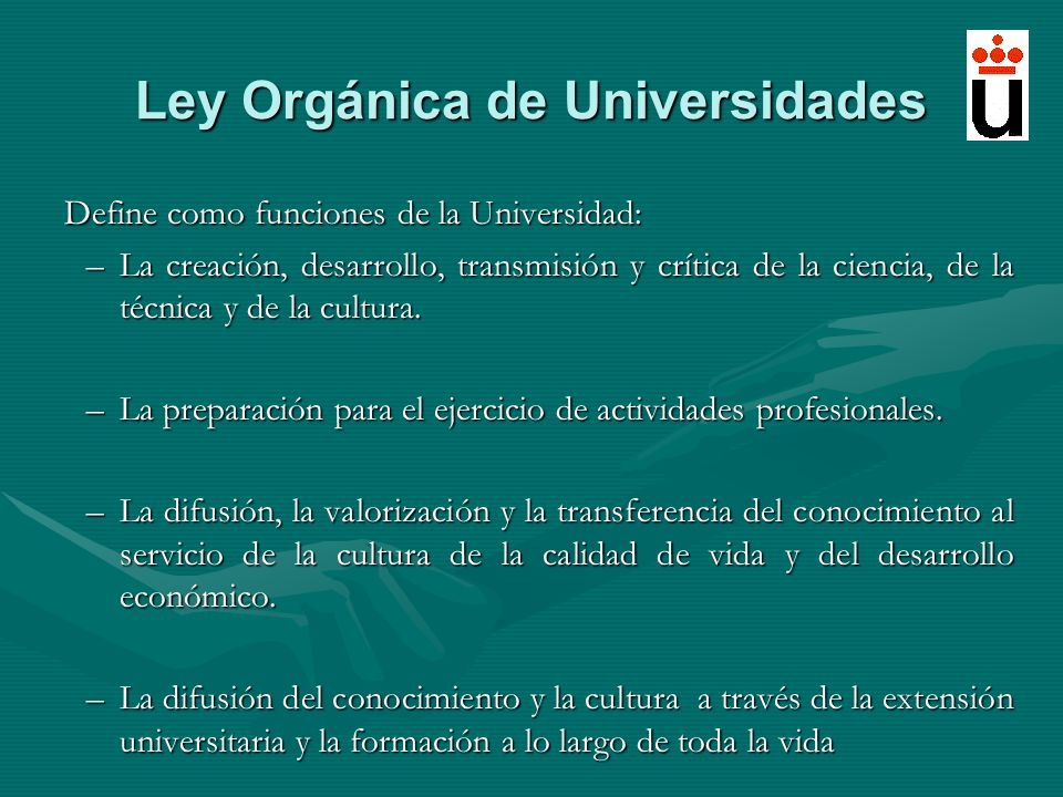 Ley Orgánica de Universidades Define como funciones de la Universidad: –La creación, desarrollo, transmisión y crítica de la ciencia, de la técnica y