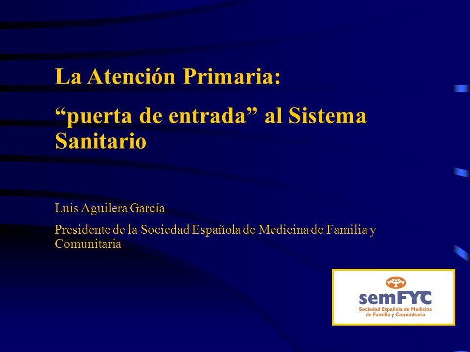 La Atención Primaria: puerta de entrada al Sistema Sanitario Luis Aguilera García Presidente de la Sociedad Española de Medicina de Familia y Comunita
