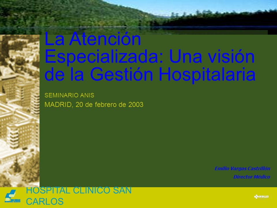 La Atención Especializada: Una visión de la Gestión Hospitalaria SEMINARIO ANIS MADRID, 20 de febrero de 2003 HOSPITAL CLINICO SAN CARLOS Emilio Varga