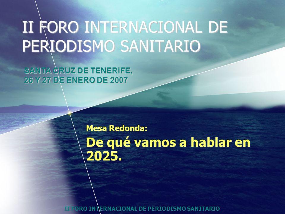 II FORO INTERNACIONAL DE PERIODISMO SANITARIO Mesa Redonda: De qué vamos a hablar en 2025. SANTA CRUZ DE TENERIFE, 26 Y 27 DE ENERO DE 2007