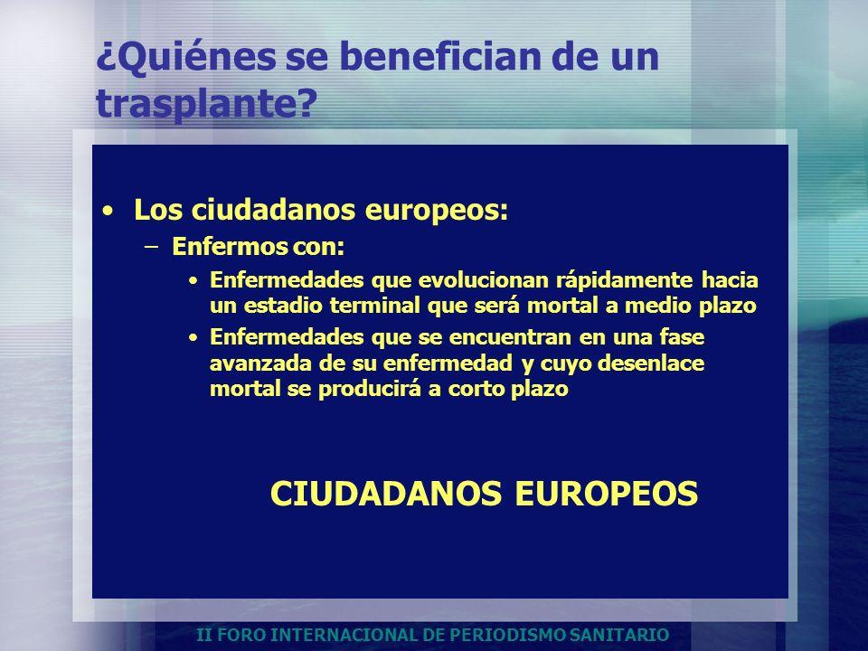 II FORO INTERNACIONAL DE PERIODISMO SANITARIO ¿Quiénes se benefician de un trasplante? Los ciudadanos europeos: –Enfermos con: Enfermedades que evoluc