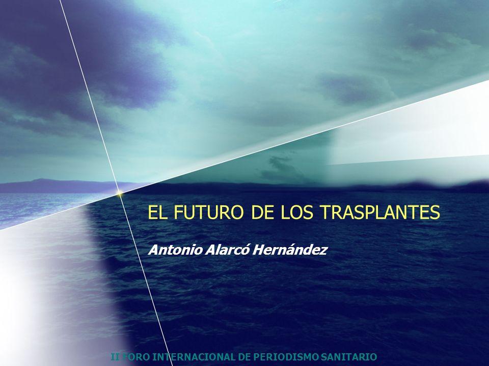 II FORO INTERNACIONAL DE PERIODISMO SANITARIO EL FUTURO DE LOS TRASPLANTES Antonio Alarcó Hernández