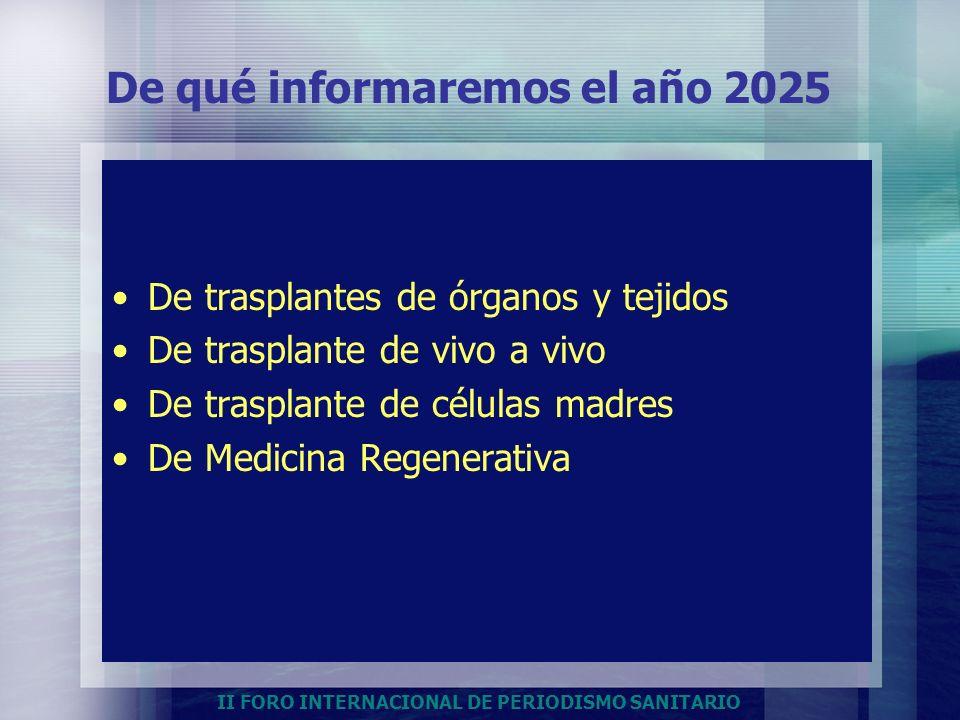 II FORO INTERNACIONAL DE PERIODISMO SANITARIO De qué informaremos el año 2025 De trasplantes de órganos y tejidos De trasplante de vivo a vivo De tras