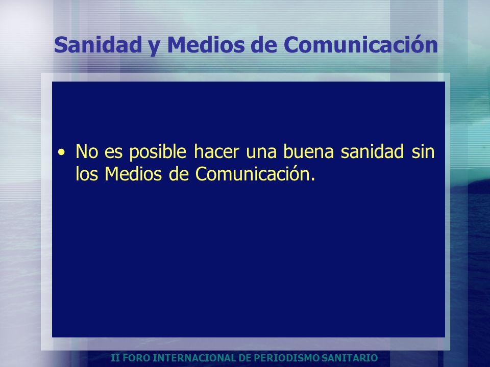 II FORO INTERNACIONAL DE PERIODISMO SANITARIO Sanidad y Medios de Comunicación No es posible hacer una buena sanidad sin los Medios de Comunicación.