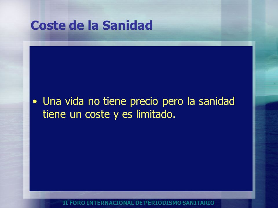II FORO INTERNACIONAL DE PERIODISMO SANITARIO Coste de la Sanidad Una vida no tiene precio pero la sanidad tiene un coste y es limitado.