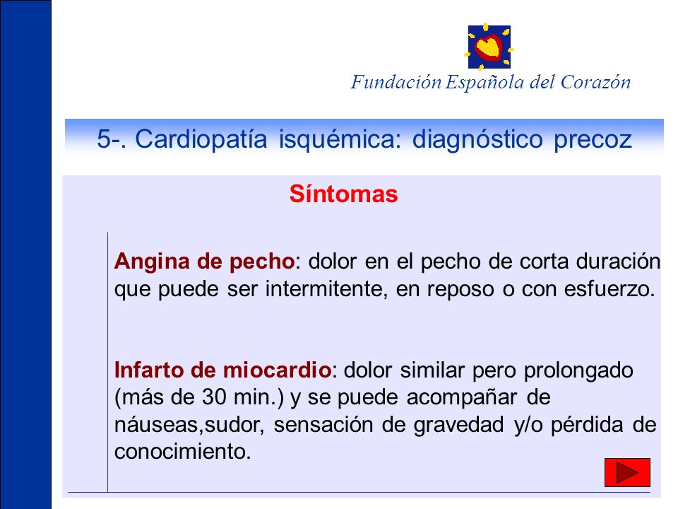 Fundación Española del Corazón Síntomas Angina de pecho: dolor en el pecho de corta duración que puede ser intermitente, en reposo o con esfuerzo. Inf