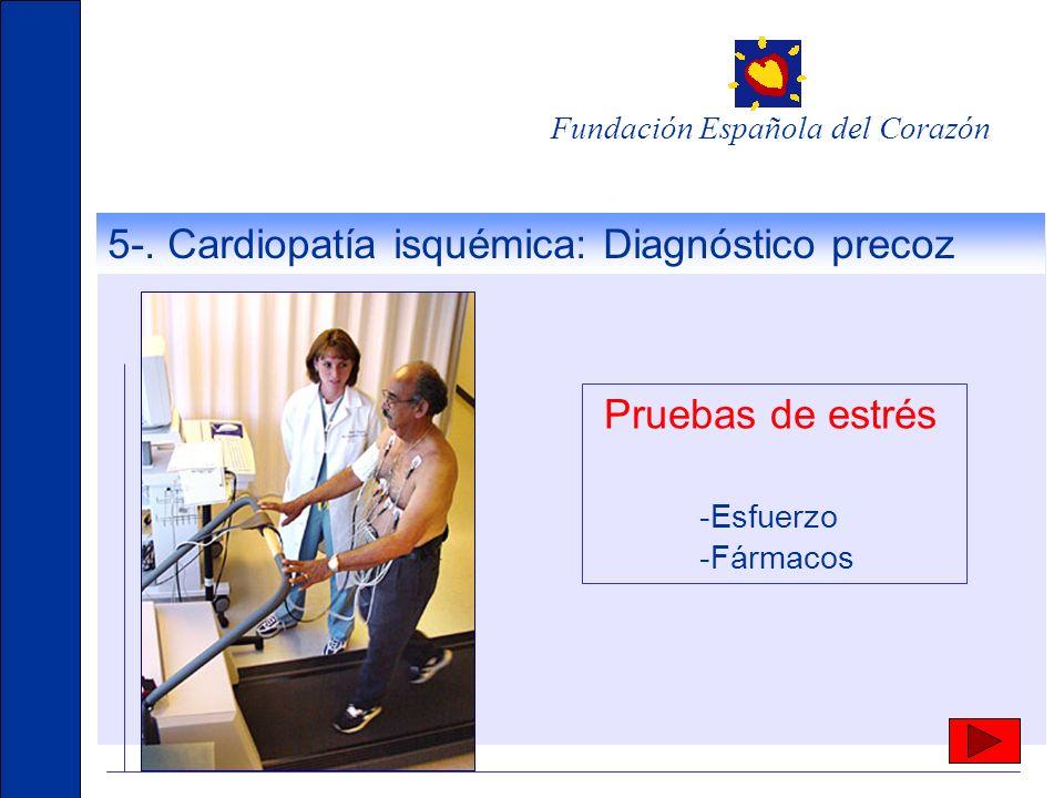 5-. Cardiopatía isquémica: Diagnóstico precoz Fundación Española del Corazón Pruebas de estrés -Esfuerzo -Fármacos