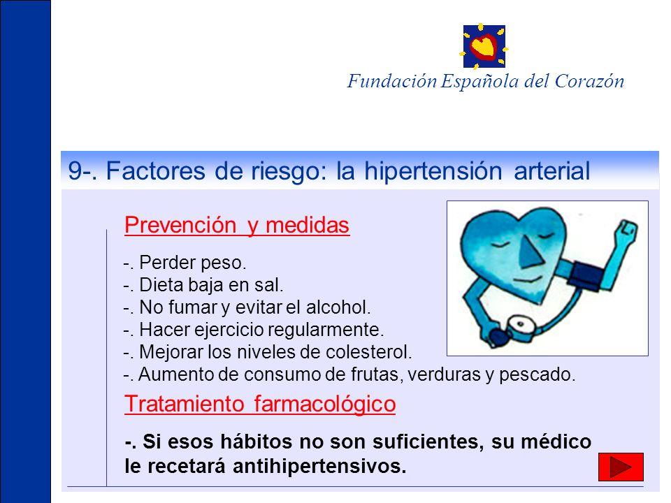 Fundación Española del Corazón 9-. Factores de riesgo: la hipertensión arterial Prevención y medidas -. Perder peso. -. Dieta baja en sal. -. No fumar