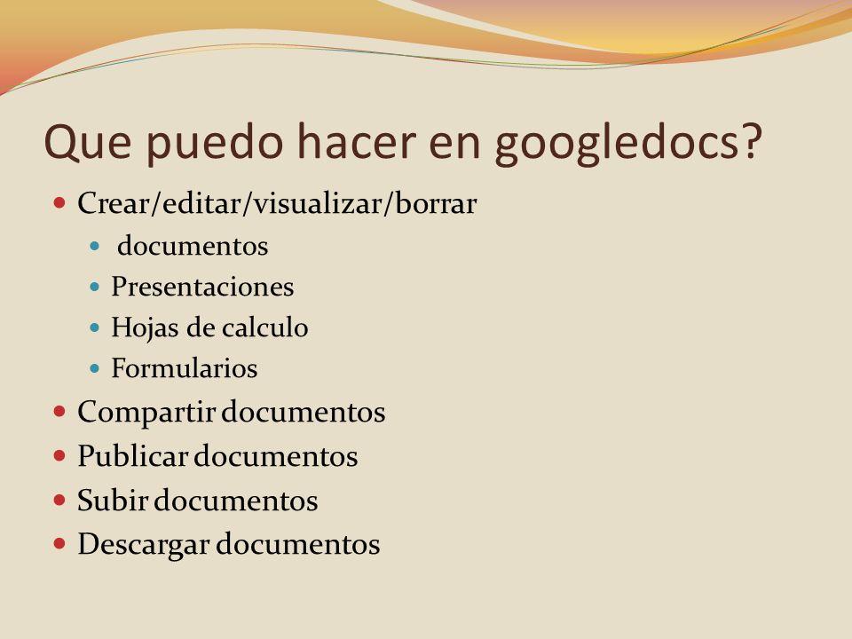 Que puedo hacer en googledocs? Crear/editar/visualizar/borrar documentos Presentaciones Hojas de calculo Formularios Compartir documentos Publicar doc