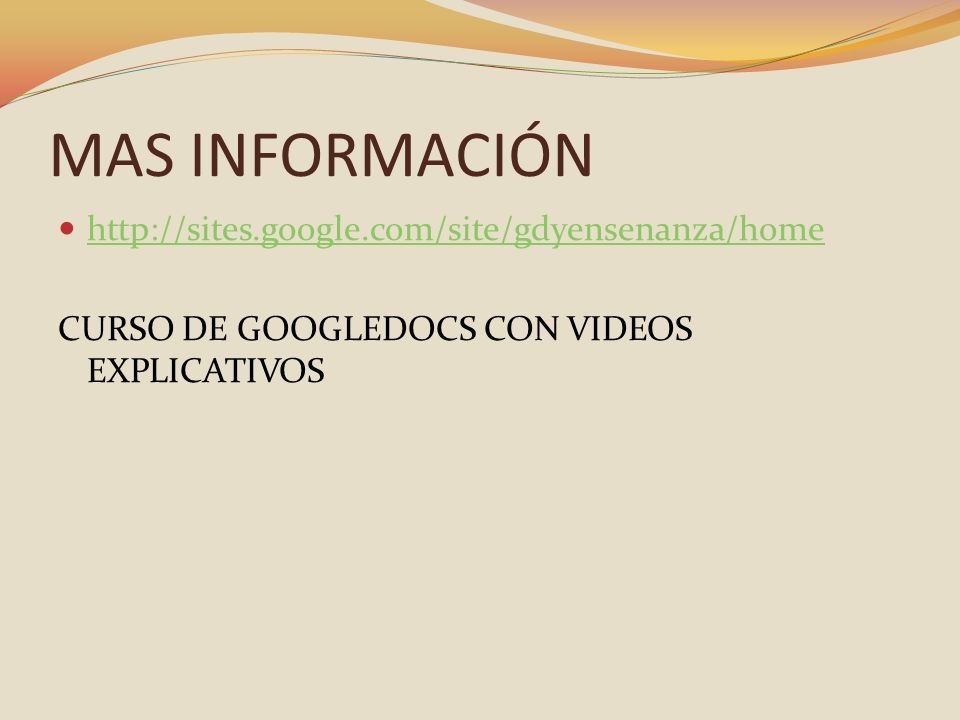 MAS INFORMACIÓN http://sites.google.com/site/gdyensenanza/home CURSO DE GOOGLEDOCS CON VIDEOS EXPLICATIVOS