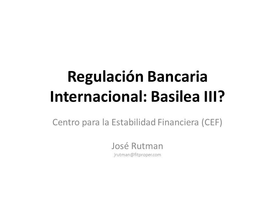 Regulación Bancaria Internacional: Basilea III? Centro para la Estabilidad Financiera (CEF) José Rutman jrutman@fitproper.com