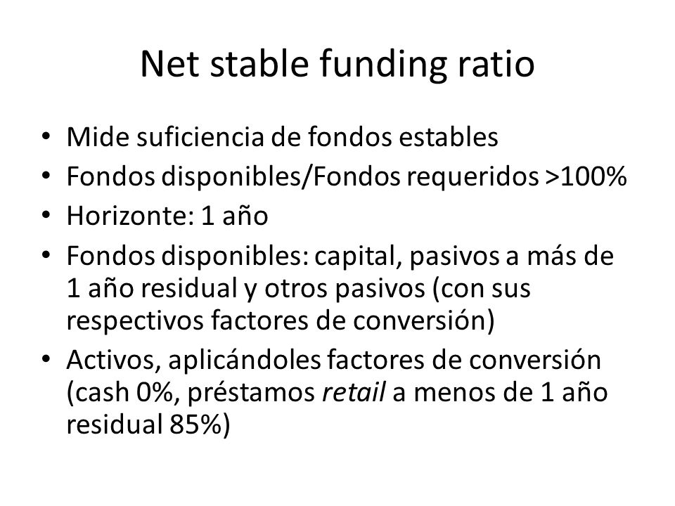 Net stable funding ratio Mide suficiencia de fondos estables Fondos disponibles/Fondos requeridos >100% Horizonte: 1 año Fondos disponibles: capital,