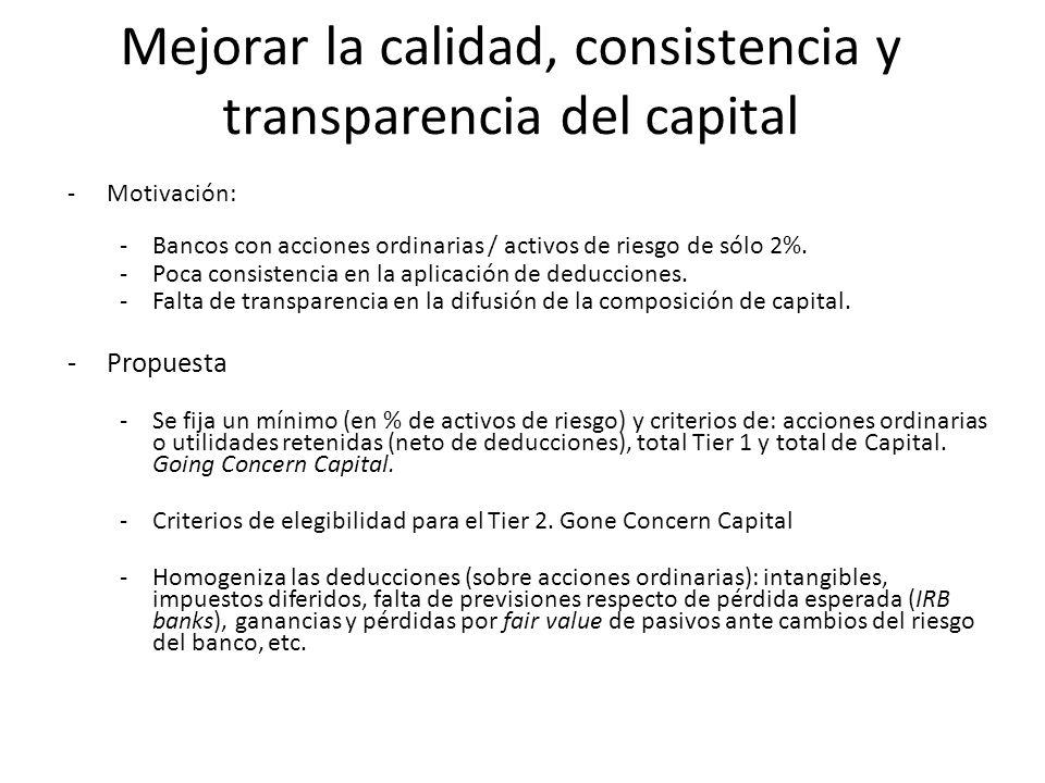 Mejorar la calidad, consistencia y transparencia del capital -Motivación: -Bancos con acciones ordinarias / activos de riesgo de sólo 2%. -Poca consis