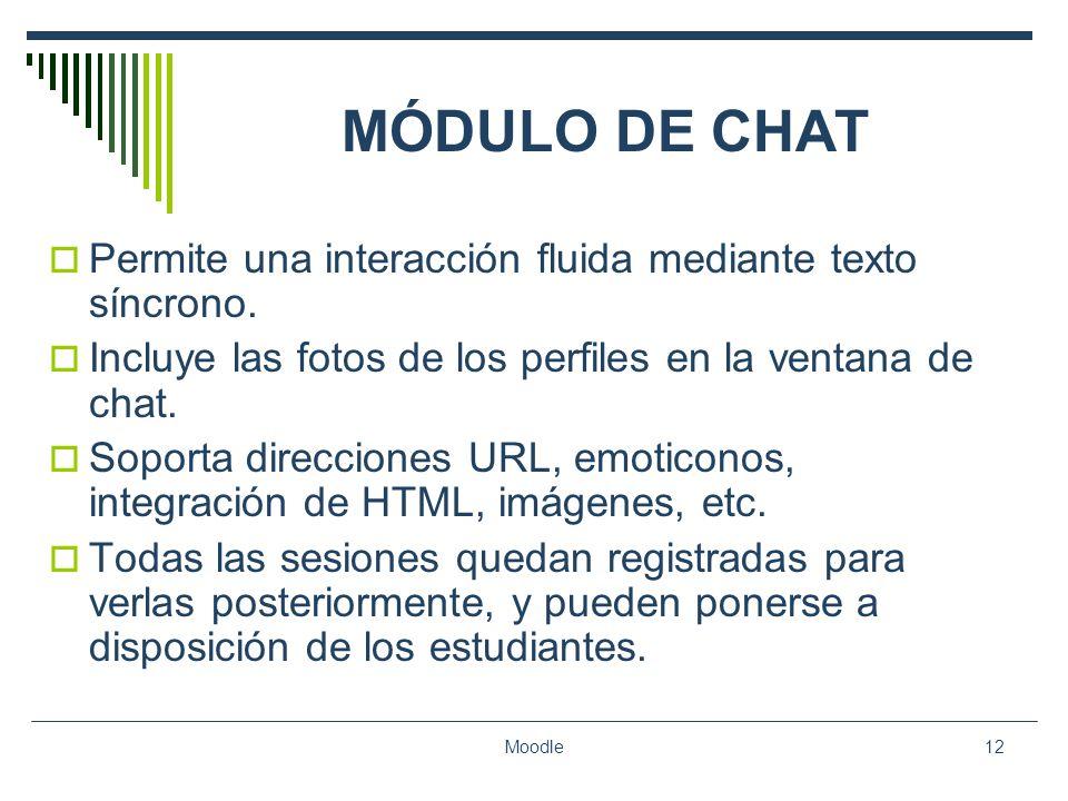 Moodle12 MÓDULO DE CHAT Permite una interacción fluida mediante texto síncrono. Incluye las fotos de los perfiles en la ventana de chat. Soporta direc