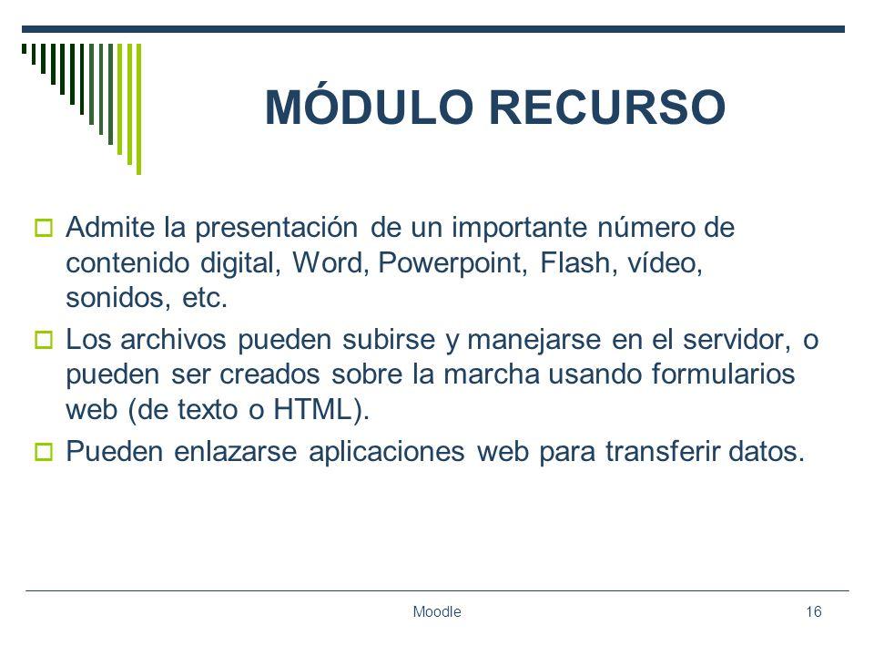 Moodle16 MÓDULO RECURSO Admite la presentación de un importante número de contenido digital, Word, Powerpoint, Flash, vídeo, sonidos, etc. Los archivo