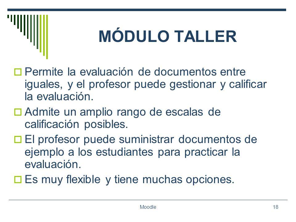 Moodle18 MÓDULO TALLER Permite la evaluación de documentos entre iguales, y el profesor puede gestionar y calificar la evaluación. Admite un amplio ra