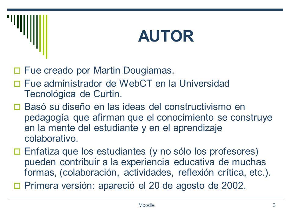 Moodle3 AUTOR Fue creado por Martin Dougiamas. Fue administrador de WebCT en la Universidad Tecnológica de Curtin. Basó su diseño en las ideas del con