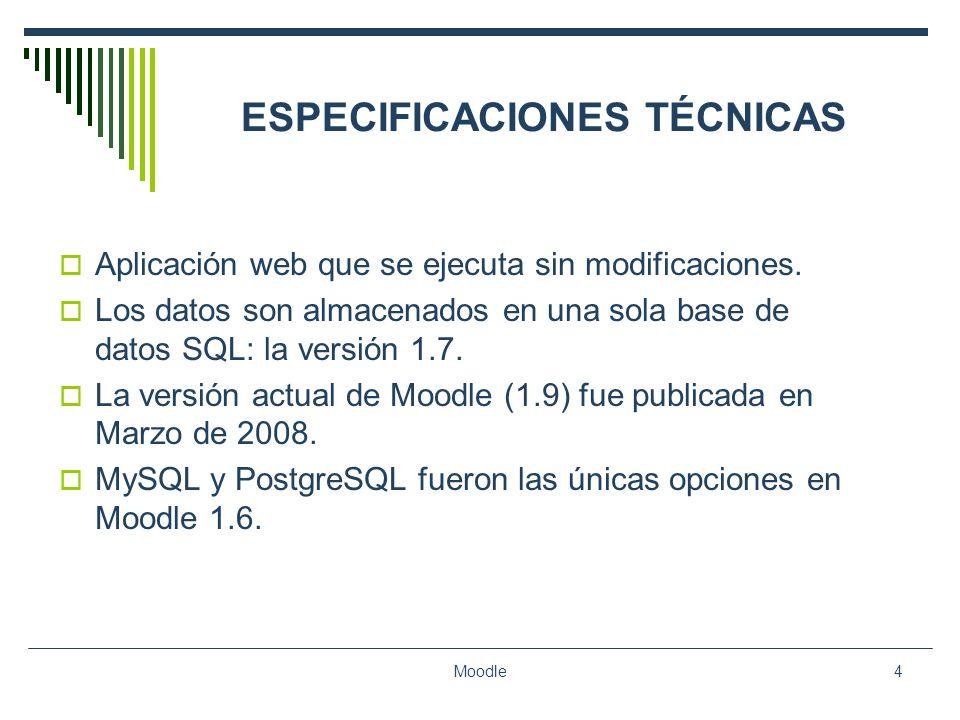 Moodle4 ESPECIFICACIONES TÉCNICAS Aplicación web que se ejecuta sin modificaciones. Los datos son almacenados en una sola base de datos SQL: la versió