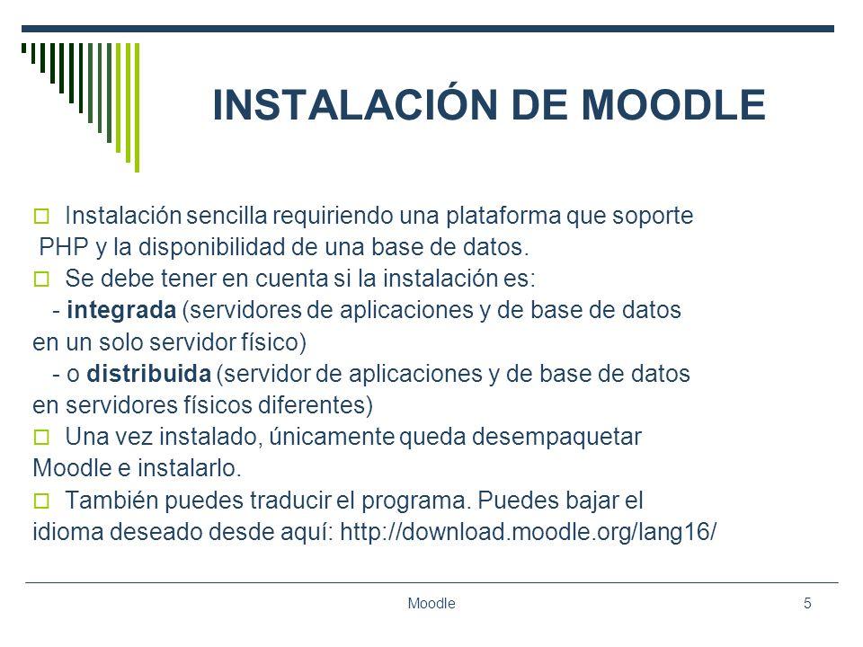 Moodle5 INSTALACIÓN DE MOODLE Instalación sencilla requiriendo una plataforma que soporte PHP y la disponibilidad de una base de datos. Se debe tener