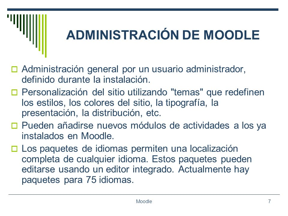 Moodle7 ADMINISTRACIÓN DE MOODLE Administración general por un usuario administrador, definido durante la instalación. Personalización del sitio utili