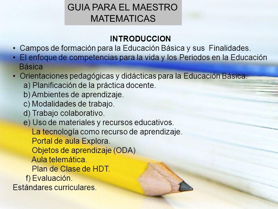 GUIA PARA EL MAESTRO MATEMATICAS INTRODUCCION Campos de formación para la Educación Básica y sus Finalidades. El enfoque de competencias para la vida