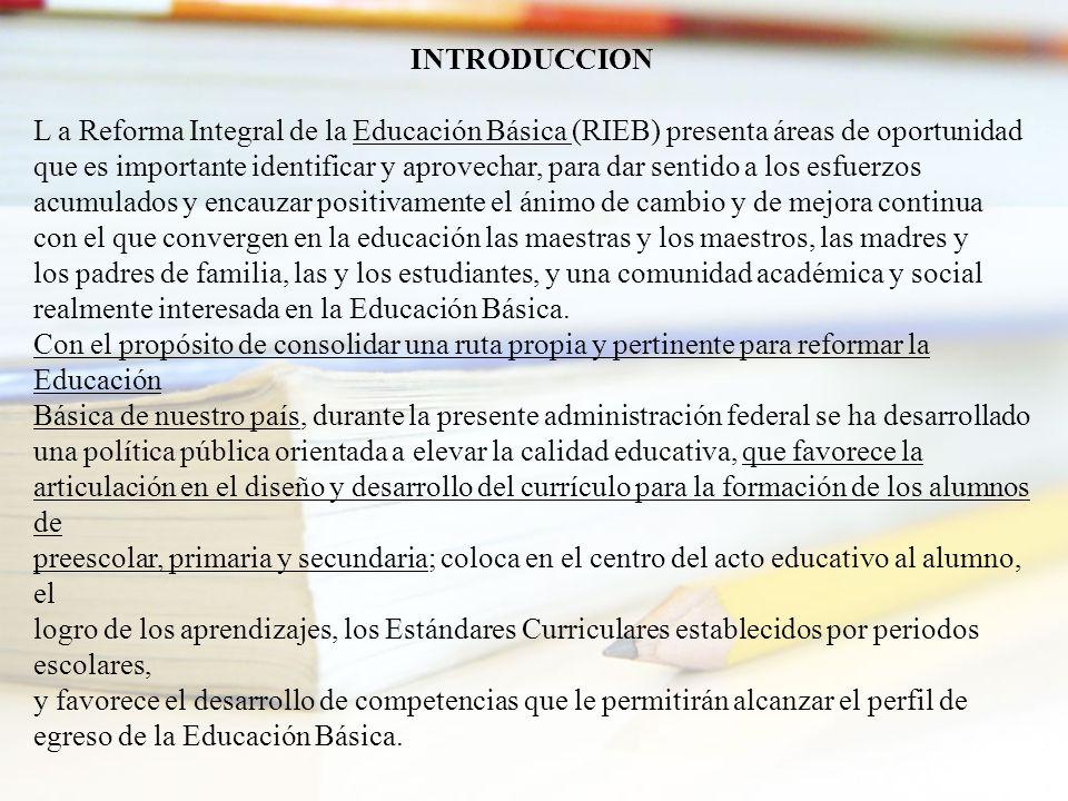 INTRODUCCION L a Reforma Integral de la Educación Básica (RIEB) presenta áreas de oportunidad que es importante identificar y aprovechar, para dar sen